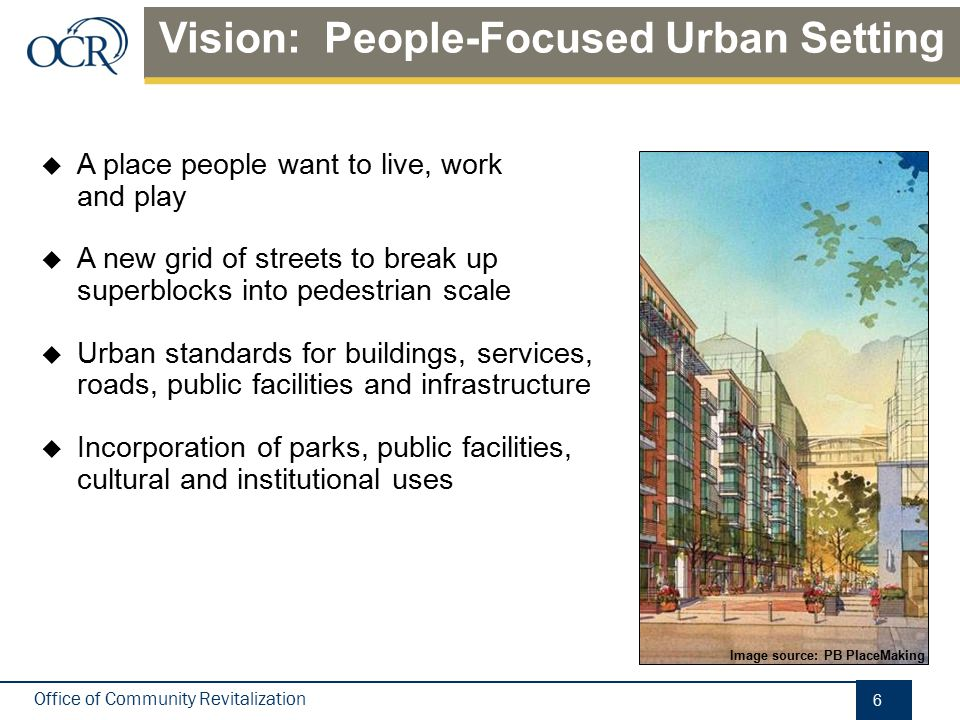 Office of Community Revitalization  A place people want to live, work and play  A new grid of streets to break up superblocks into pedestrian scale