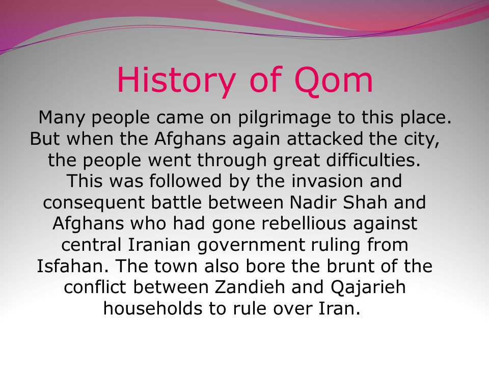 History of Qom History of Qom Shows that Tamerlane again plundered the city in the 14 th century and many people were killed.
