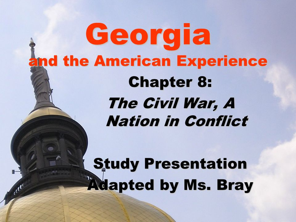 Georgia and the American Experience Chapter 8: The Civil War, A Nation in Conflict Study Presentation Adapted by Ms. Bray