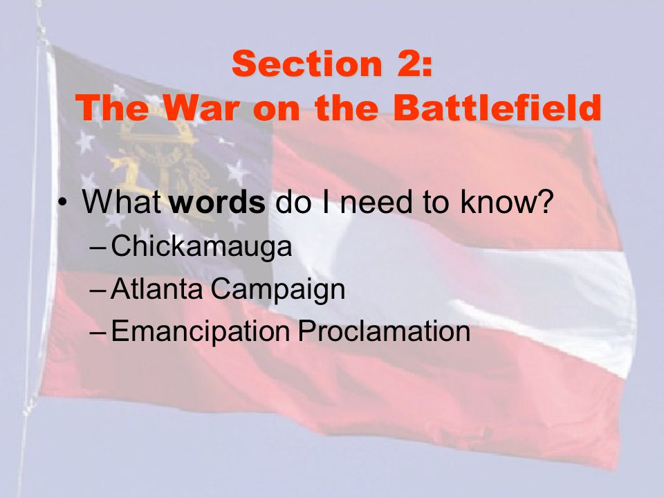 Section 2: The War on the Battlefield What words do I need to know? –Chickamauga –Atlanta Campaign –Emancipation Proclamation