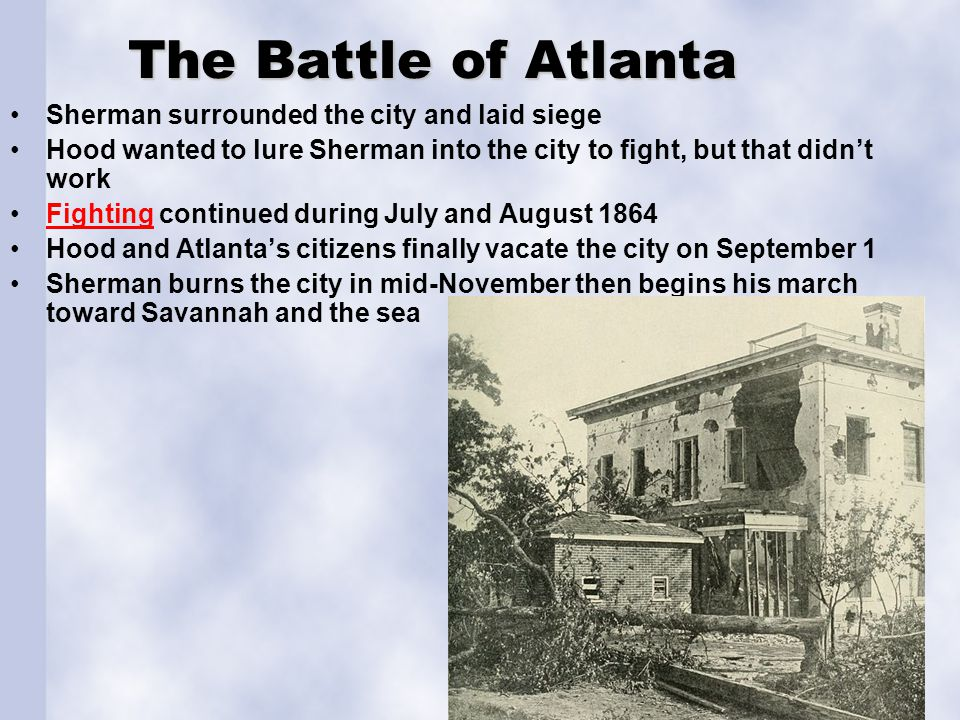 The Battle of Atlanta Sherman surrounded the city and laid siege Hood wanted to lure Sherman into the city to fight, but that didn't work Fighting con
