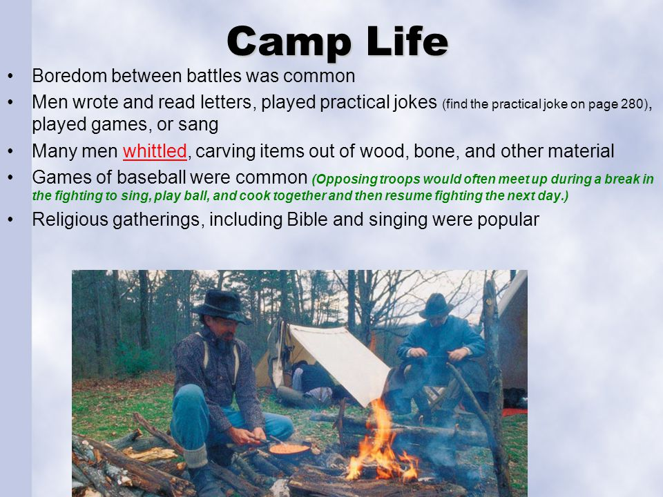 Camp Life Boredom between battles was common Men wrote and read letters, played practical jokes (find the practical joke on page 280), played games, o