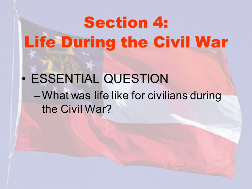 Section 4: Life During the Civil War ESSENTIAL QUESTION –What was life like for civilians during the Civil War?