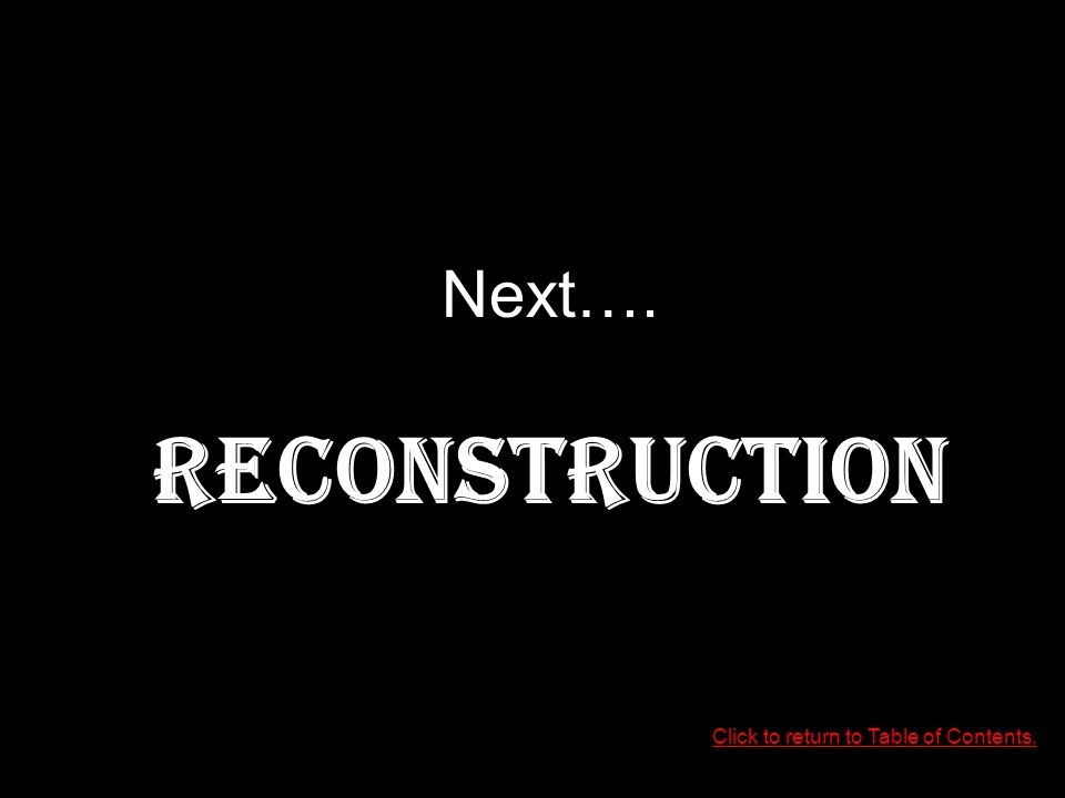 Click to return to Table of Contents. Next…. RECONSTRUCTION