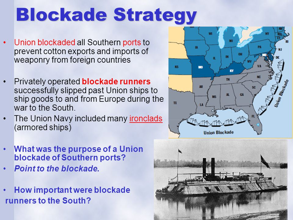 Blockade Strategy Union blockaded all Southern ports to prevent cotton exports and imports of weaponry from foreign countries Privately operated block