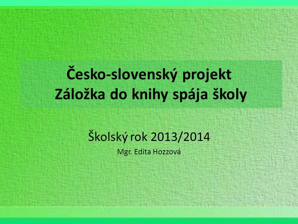 Česko-slovenský projekt Záložka do knihy spája školy Školský rok 2013/2014 Mgr. Edita Hozzová