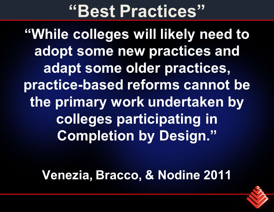 Best Practices While colleges will likely need to adopt some new practices and adapt some older practices, practice-based reforms cannot be the primary work undertaken by colleges participating in Completion by Design. Venezia, Bracco, & Nodine 2011
