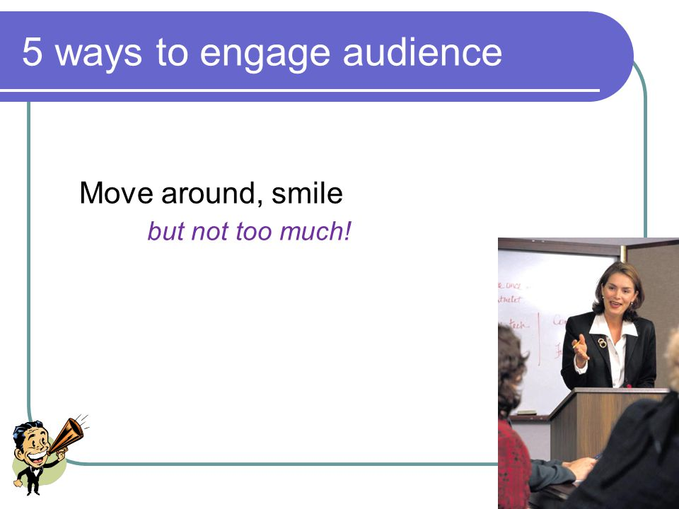22 5 ways to engage audience Look at audience: left, back of room, right