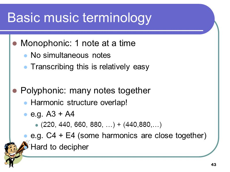 42 Basic music terminology Musical Sound Series of Sinusoid Waves Fundamental = F Related to pitch Harmonics = kF, k integer Harmonic Structure: characterizes an instrument FreqAmp 22050 44020 66050 88010 Harmonic Structure: [1, 0.4, 1, 0.2]