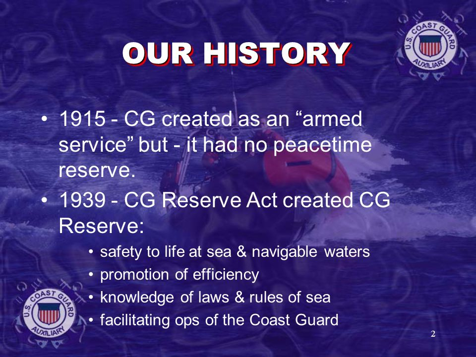 2 OUR HISTORY 1915 - CG created as an armed service but - it had no peacetime reserve.