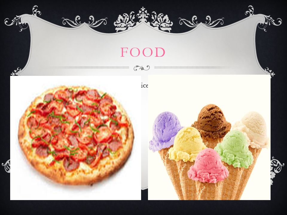 FOOD  My favourite food is pizza and ice cream.