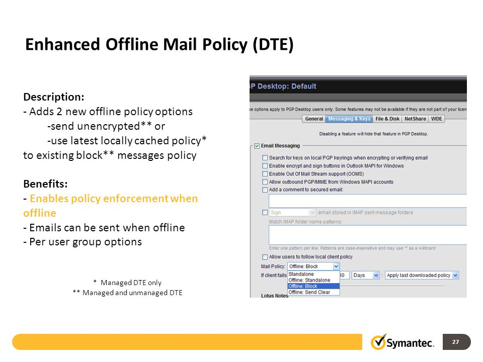 27 Description: - Adds 2 new offline policy options -send unencrypted** or -use latest locally cached policy* to existing block** messages policy Benefits: - Enables policy enforcement when offline - Emails can be sent when offline - Per user group options * Managed DTE only ** Managed and unmanaged DTE Enhanced Offline Mail Policy (DTE)
