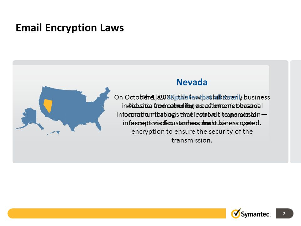 7 Email Encryption Laws Nevada On October 1, 2008, the law prohibits any business in Nevada from sending a customer's personal information through an electronic transmission— except via fax—unless the business uses encryption to ensure the security of the transmission.