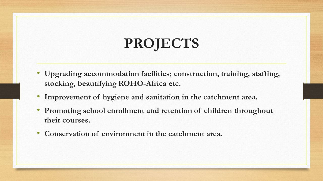 PROJECTS Upgrading accommodation facilities; construction, training, staffing, stocking, beautifying ROHO-Africa etc.