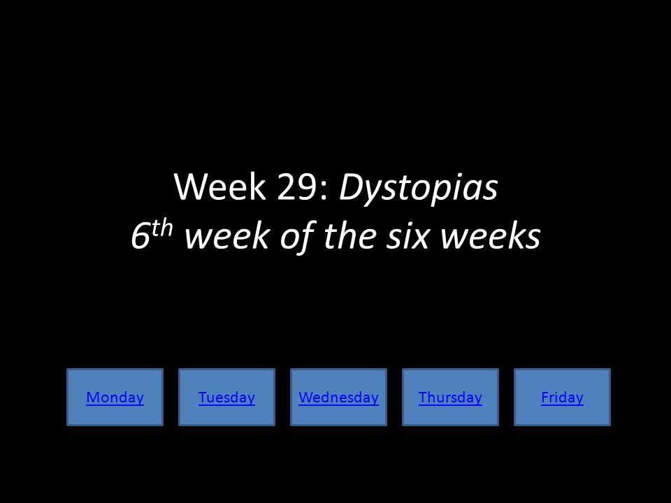 Week 29: Dystopias 6 th week of the six weeks MondayTuesdayWednesdayThursdayFriday
