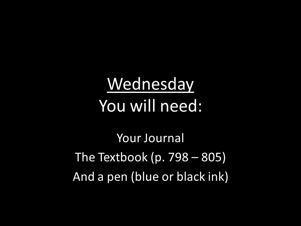 Wednesday You will need: Your Journal The Textbook (p. 798 – 805) And a pen (blue or black ink)