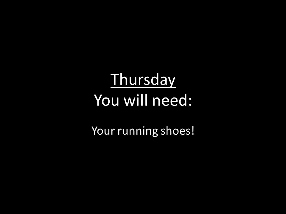 Thursday You will need: Your running shoes!