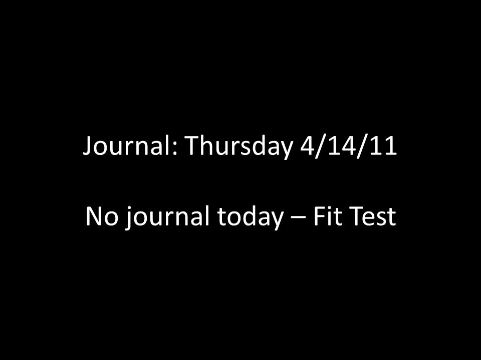 Journal: Thursday 4/14/11 No journal today – Fit Test