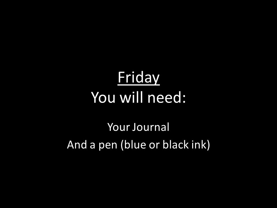 Friday You will need: Your Journal And a pen (blue or black ink)