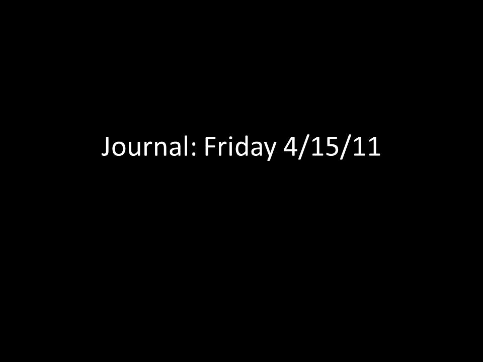 Journal: Friday 4/15/11