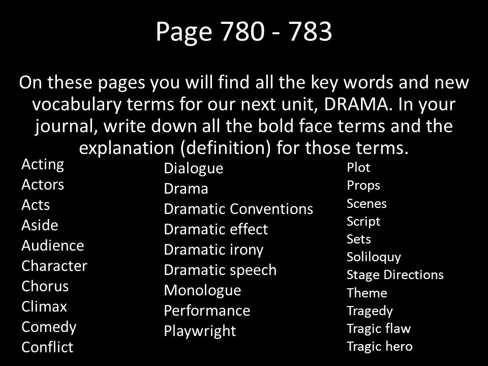 Page 780 - 783 On these pages you will find all the key words and new vocabulary terms for our next unit, DRAMA.