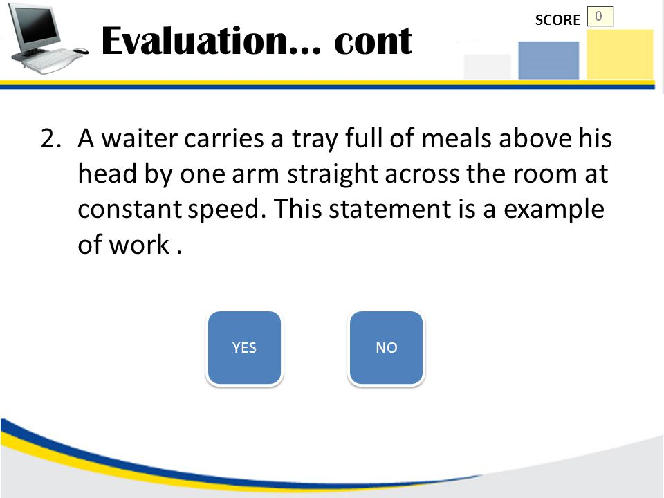 Evaluation 1.Please define three key elements of work: CHECK SCORE GO TO THE NEXT QUESTION