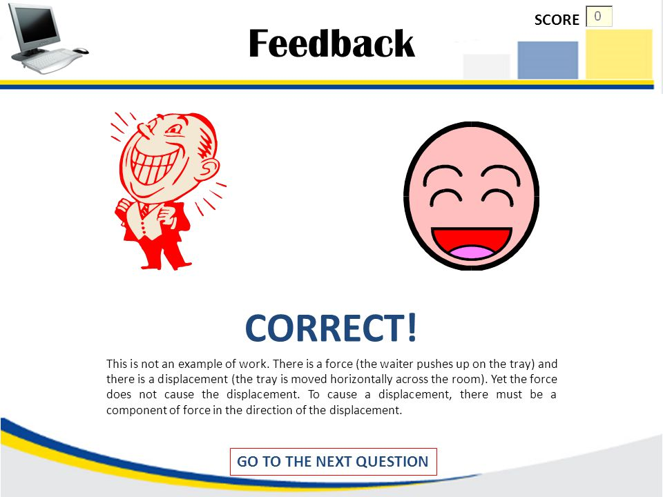 Feedback INCORRECT! Remember !!! There are three key ingredients to work - force, displacement, and cause Click to try again SCORE