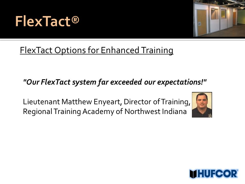 FlexTact Options for Enhanced Training Our FlexTact system far exceeded our expectations! Lieutenant Matthew Enyeart, Director of Training, Regional Training Academy of Northwest Indiana