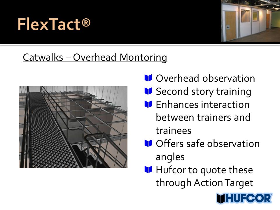Catwalks – Overhead Montoring Overhead observation Second story training Enhances interaction between trainers and trainees Offers safe observation angles Hufcor to quote these through Action Target