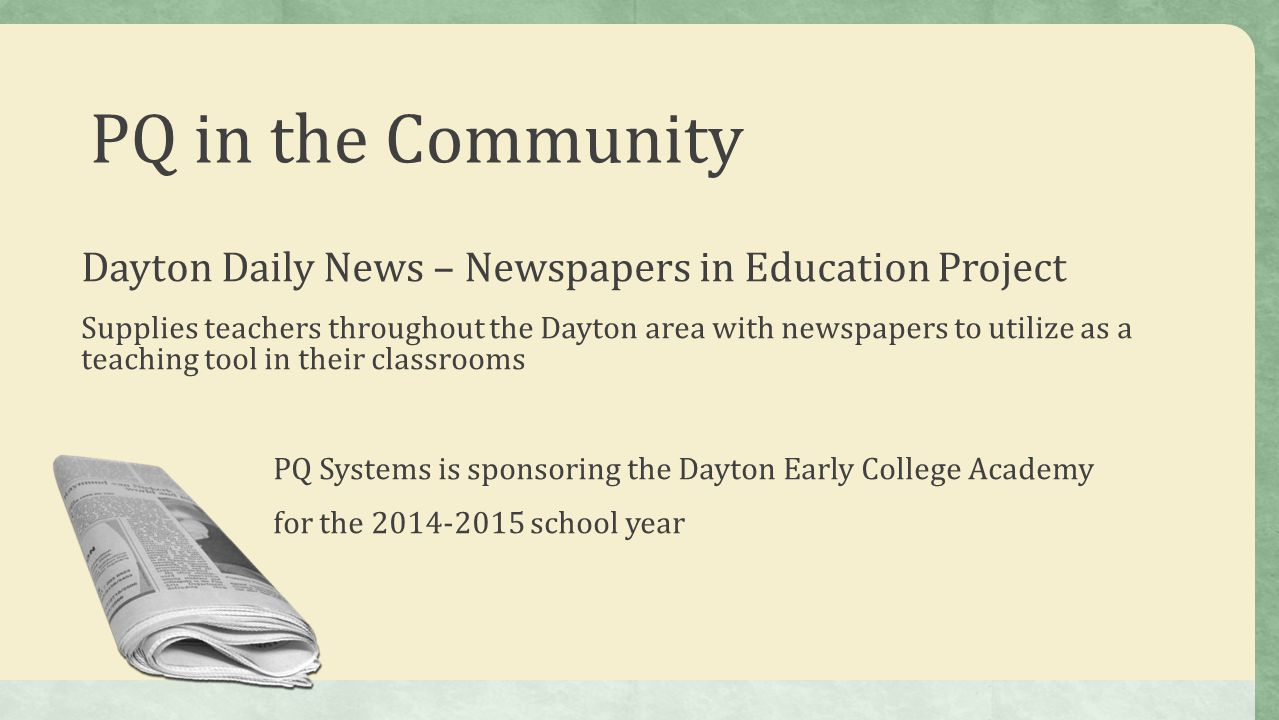 Dayton Daily News – Newspapers in Education Project Supplies teachers throughout the Dayton area with newspapers to utilize as a teaching tool in their classrooms PQ Systems is sponsoring the Dayton Early College Academy for the 2014-2015 school year
