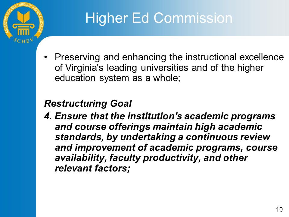 10 Preserving and enhancing the instructional excellence of Virginia s leading universities and of the higher education system as a whole; Restructuring Goal 4.