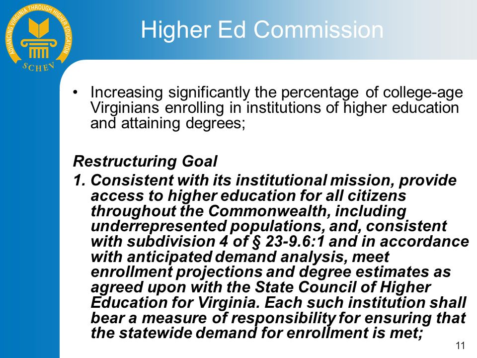 11 Increasing significantly the percentage of college-age Virginians enrolling in institutions of higher education and attaining degrees; Restructuring Goal 1.