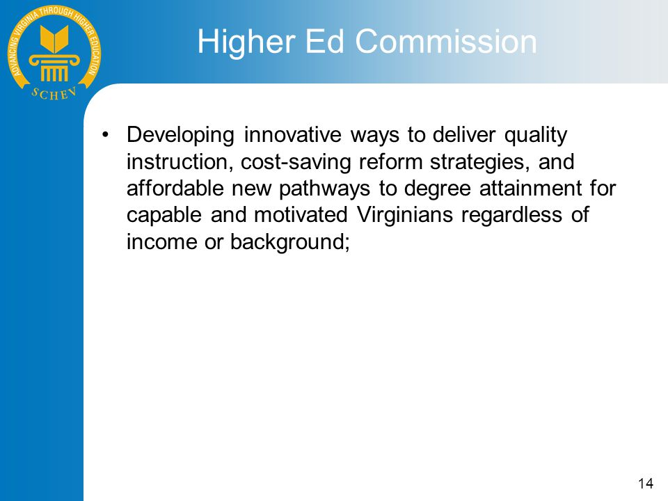 14 Developing innovative ways to deliver quality instruction, cost-saving reform strategies, and affordable new pathways to degree attainment for capable and motivated Virginians regardless of income or background; Higher Ed Commission