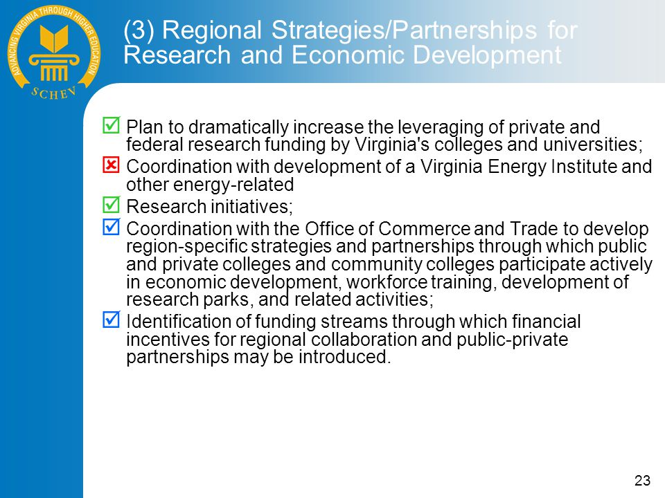 23  Plan to dramatically increase the leveraging of private and federal research funding by Virginia s colleges and universities;  Coordination with development of a Virginia Energy Institute and other energy-related  Research initiatives;  Coordination with the Office of Commerce and Trade to develop region-specific strategies and partnerships through which public and private colleges and community colleges participate actively in economic development, workforce training, development of research parks, and related activities;  Identification of funding streams through which financial incentives for regional collaboration and public-private partnerships may be introduced.