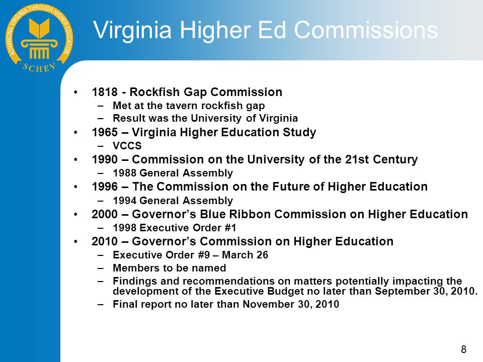 8 1818 - Rockfish Gap Commission –Met at the tavern rockfish gap –Result was the University of Virginia 1965 – Virginia Higher Education Study –VCCS 1990 – Commission on the University of the 21st Century –1988 General Assembly 1996 – The Commission on the Future of Higher Education –1994 General Assembly 2000 – Governor's Blue Ribbon Commission on Higher Education –1998 Executive Order #1 2010 – Governor's Commission on Higher Education –Executive Order #9 – March 26 –Members to be named –Findings and recommendations on matters potentially impacting the development of the Executive Budget no later than September 30, 2010.