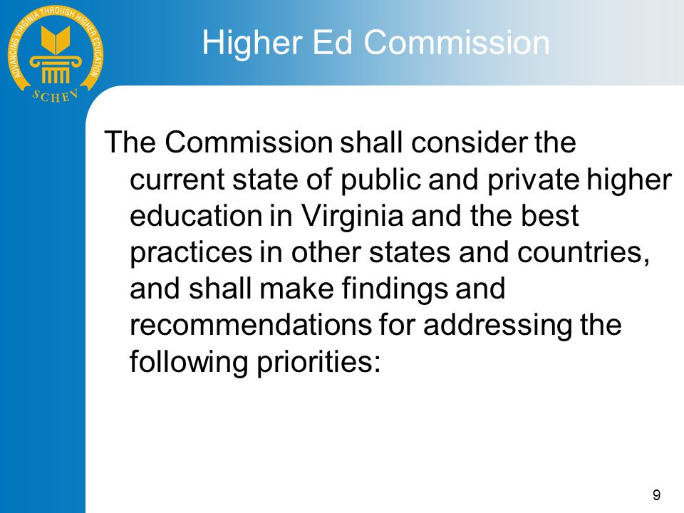 9 The Commission shall consider the current state of public and private higher education in Virginia and the best practices in other states and countries, and shall make findings and recommendations for addressing the following priorities: Higher Ed Commission