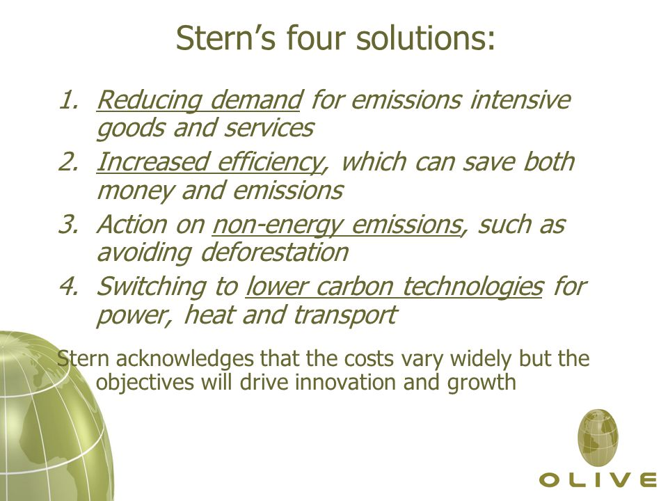 Stern's four solutions: 1.Reducing demand for emissions intensive goods and services 2.Increased efficiency, which can save both money and emissions 3.Action on non-energy emissions, such as avoiding deforestation 4.Switching to lower carbon technologies for power, heat and transport Stern acknowledges that the costs vary widely but the objectives will drive innovation and growth