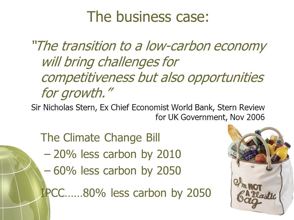 The business case: The transition to a low-carbon economy will bring challenges for competitiveness but also opportunities for growth. Sir Nicholas Stern, Ex Chief Economist World Bank, Stern Review for UK Government, Nov 2006 The Climate Change Bill –20% less carbon by 2010 –60% less carbon by 2050 IPCC……80% less carbon by 2050