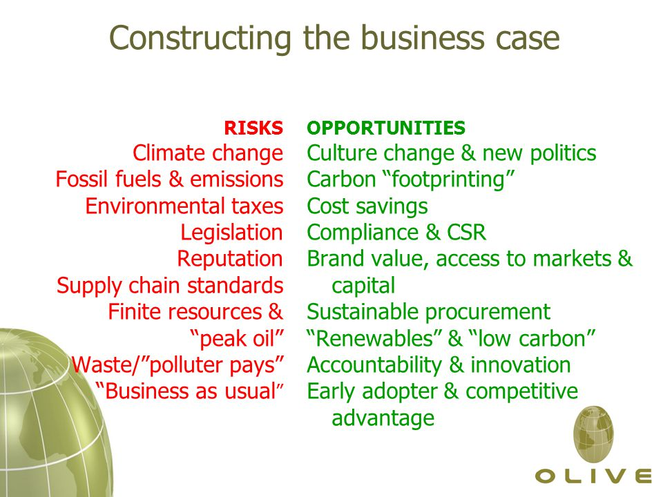 Constructing the business case RISKS Climate change Fossil fuels & emissions Environmental taxes Legislation Reputation Supply chain standards Finite resources & peak oil Waste/ polluter pays Business as usual OPPORTUNITIES Culture change & new politics Carbon footprinting Cost savings Compliance & CSR Brand value, access to markets & capital Sustainable procurement Renewables & low carbon Accountability & innovation Early adopter & competitive advantage