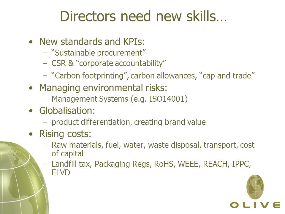 Directors need new skills… New standards and KPIs: – Sustainable procurement –CSR & corporate accountability – Carbon footprinting , carbon allowances, cap and trade Managing environmental risks: –Management Systems (e.g.