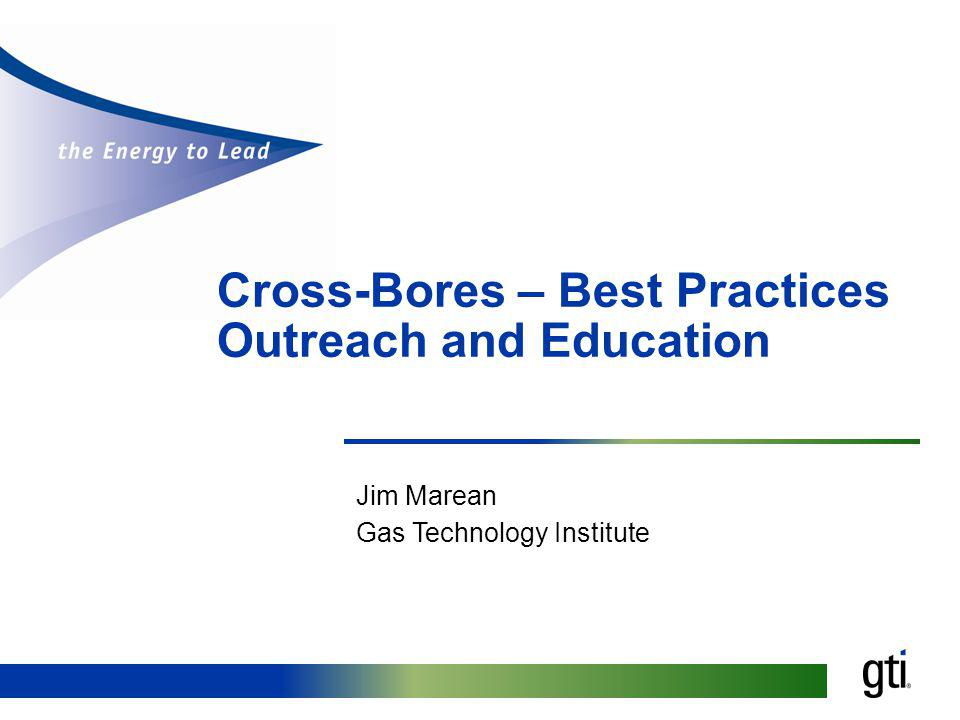 Cross-Bores – Best Practices Outreach and Education Jim Marean Gas Technology Institute