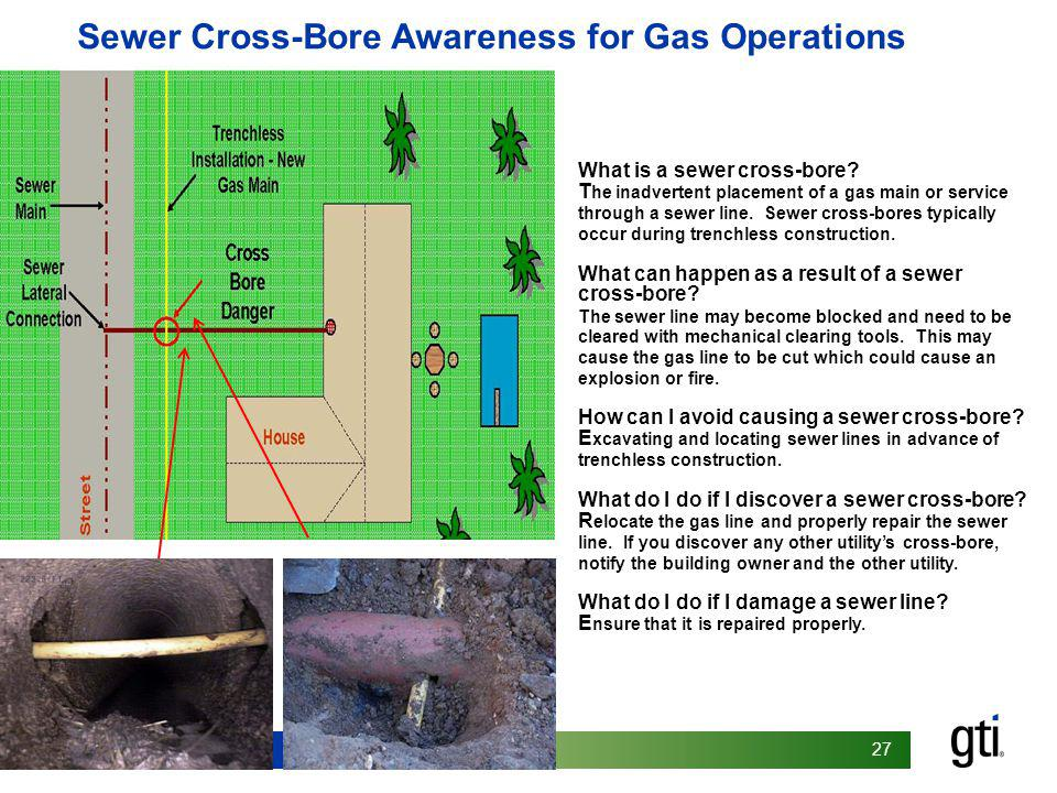 27 What is a sewer cross-bore? T he inadvertent placement of a gas main or service through a sewer line. Sewer cross-bores typically occur during tren