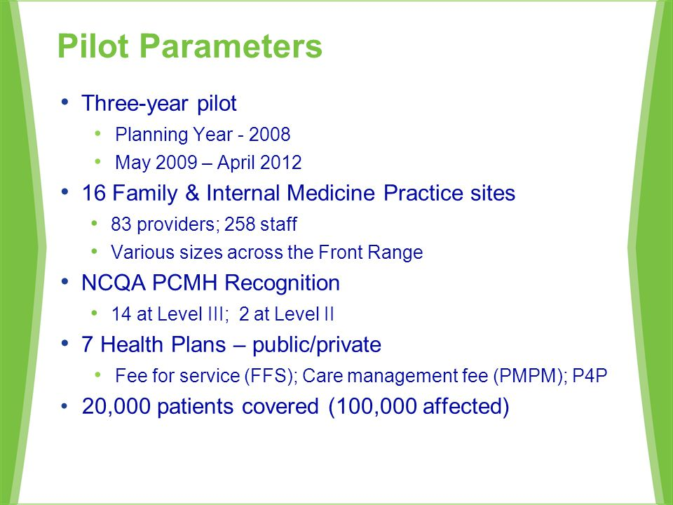 Three-year pilot Planning Year - 2008 May 2009 – April 2012 16 Family & Internal Medicine Practice sites 83 providers; 258 staff Various sizes across the Front Range NCQA PCMH Recognition 14 at Level III; 2 at Level II 7 Health Plans – public/private Fee for service (FFS); Care management fee (PMPM); P4P 20,000 patients covered (100,000 affected) Pilot Parameters