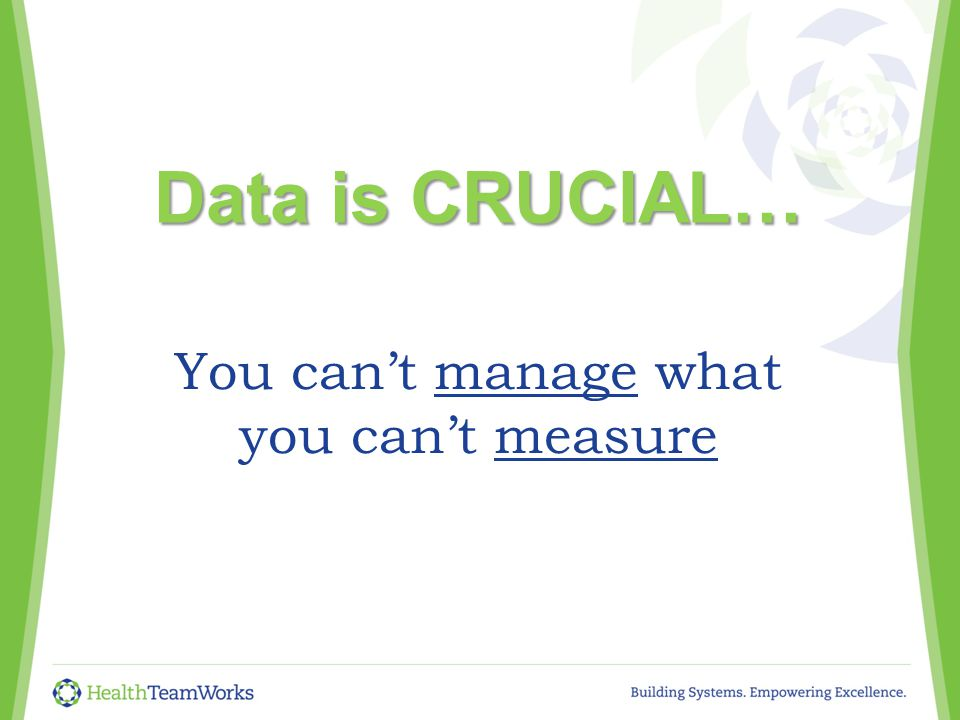 You can't manage what you can't measure Data is CRUCIAL…