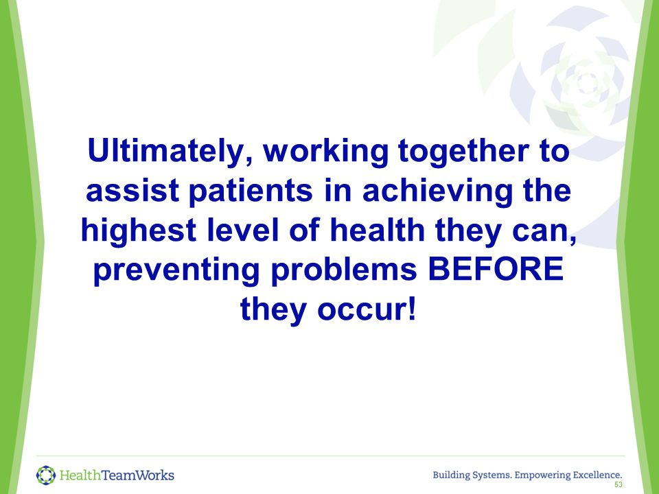 Ultimately, working together to assist patients in achieving the highest level of health they can, preventing problems BEFORE they occur.