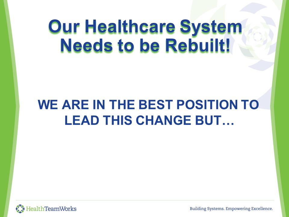 Our Healthcare System Needs to be Rebuilt! WE ARE IN THE BEST POSITION TO LEAD THIS CHANGE BUT…