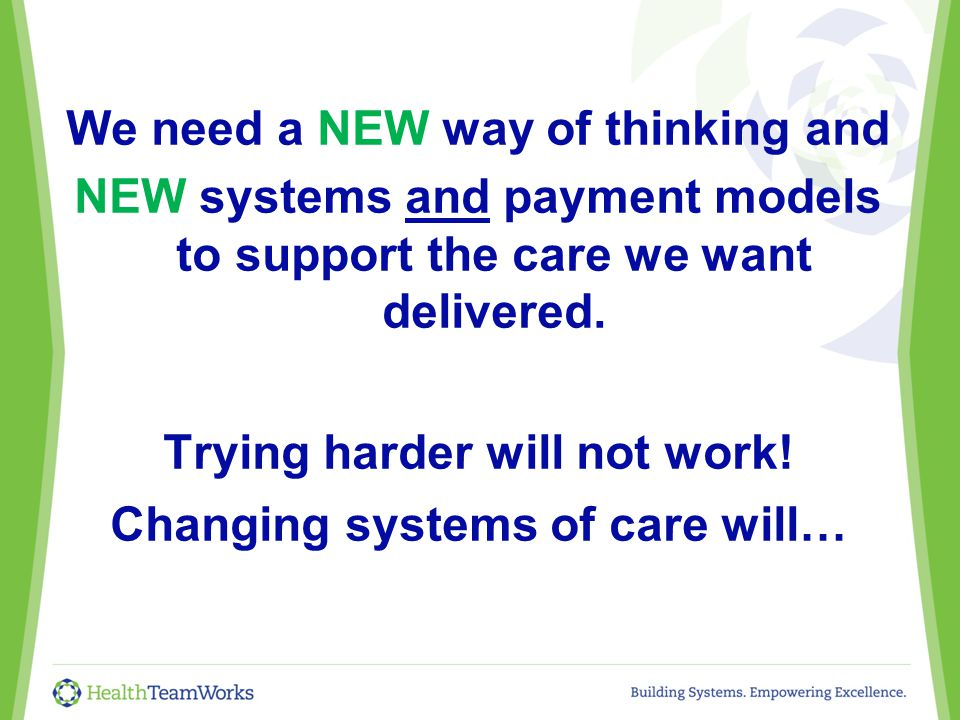 We need a NEW way of thinking and NEW systems and payment models to support the care we want delivered.