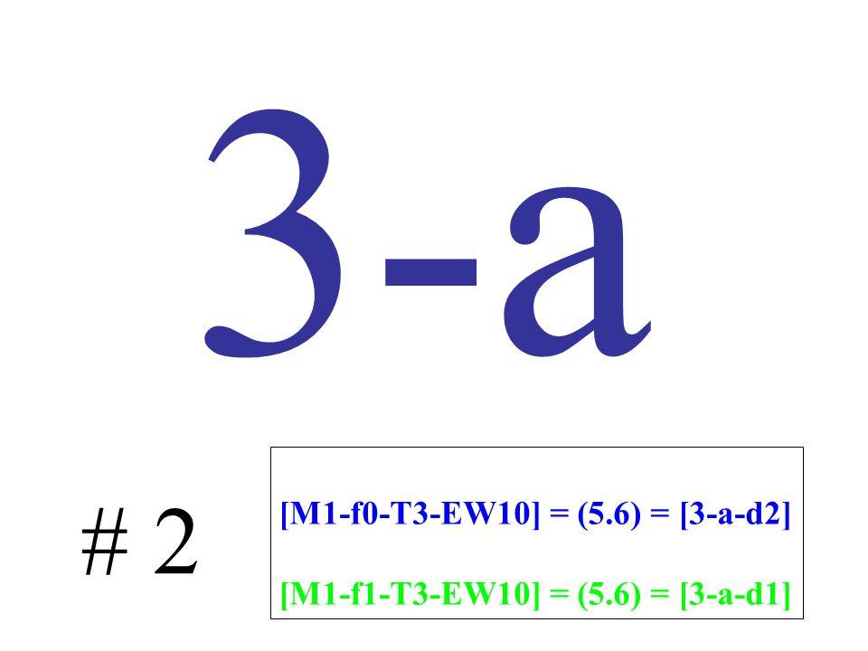 3-a # 2 [M1-f0-T3-EW10] = (5.6) = [3-a-d2] [M1-f1-T3-EW10] = (5.6) = [3-a-d1]