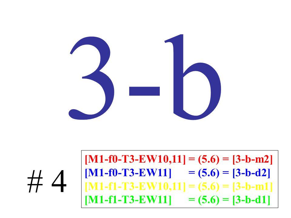 3-b # 4 [M1-f0-T3-EW10,11] = (5.6) = [3-b-m2] [M1-f0-T3-EW11] = (5.6) = [3-b-d2] [M1-f1-T3-EW10,11] = (5.6) = [3-b-m1] [M1-f1-T3-EW11] = (5.6) = [3-b-