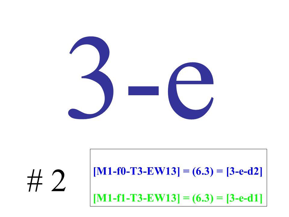 3-e # 2 [M1-f0-T3-EW13] = (6.3) = [3-e-d2] [M1-f1-T3-EW13] = (6.3) = [3-e-d1]